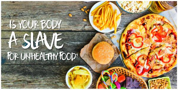 Is Your Body a Slave to Unhealthy Food?